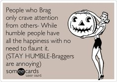 People who Brag only crave attention from others- While humble people have all the happiness with no need to flaunt it. (STAY HUMBLE-Braggers are annoying)