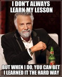 I don't always learn my lesson but when I do, you can bet I learned it the hard way.
