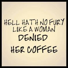 Hell hath no fury like a woman denied her coffee..