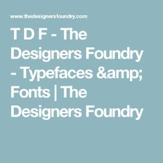 T D F - The Designers Foundry - Typefaces & Fonts | The Designers Foundry