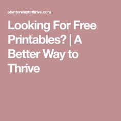 Looking For Free Printables?   A Better Way to Thrive