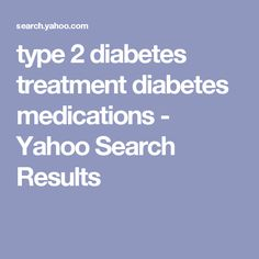 type 2 diabetes treatment diabetes medications - Yahoo Search Results