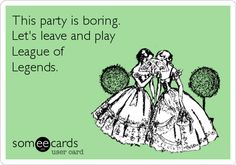 This party is boring. Let's leave and play League of Legends.