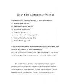 Week 1 DQ 1 Abnormal Theories  Select two of the following theories of abnormal behavior:   a. Biological perspective  b. Psychodynamic perspective  c. Behavioral perspective  d. Cognitive perspective  e. Humanistic-existential perspective  f. Community-cultural perspective  g. Interactional approach… (More)