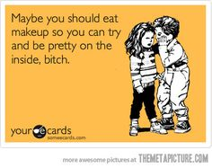 Maybe you should eat makeup so you can try and be pretty on the inside, bitch. #hilarious