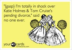 '{gasp} I'm totally in shock over Katie Holmes & Tom Cruise's pending divorce,' said no one ever.
