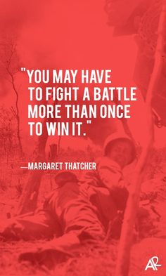 You may have to fight a battle more than once to win it ~Margaret Thatcher
