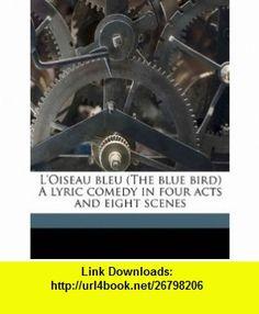LOiseau bleu (The blue bird) A lyric comedy in four acts and eight scenes (9781176820005) Albert Louis Wolff, Maurice Maeterlinck , ISBN-10: 1176820001  , ISBN-13: 978-1176820005 ,  , tutorials , pdf , ebook , torrent , downloads , rapidshare , filesonic , hotfile , megaupload , fileserve