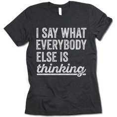 The listing is for one short-sleeve UNISEX crewneck t-shirt with 'I Say What Everybody Else Is Thinking' design. Please refer to the size chart below (laying flat measurements in inches) if you want to measure it against one of the shirts you currently wear. Size Chest Body Length Sleeve Length XS 33 27 8 S 36 28 8 1/4 M 40 29 8 5/8 L 44 30 9 1/8 XL 48 31 9 5/8 2XL 52 32 10 1/4 3XL 56 33 10 1/2 Heather colored shirts are blends of cotton and polyester. Other colors are usually 100% combed…
