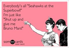 Everybody's all 'Seahawks at the Superbowl!' I'm just like 'Shut up and give me Bruno Mars!'