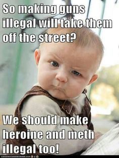 So making guns illegal will take them off the street? ... We should make heroine and meth illegal too! #SecondAmendment