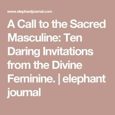 A Call to the Sacred Masculine: Ten Daring Invitations from the Divine Feminine. | elephant journal