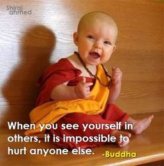 When you see yourself in others, it is impossible to hurt anyone else. ~Buddha