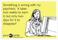 Something is wrong with my paycheck. It takes two weeks to earn it, but only two days for it to disappear!