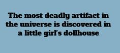 The most deadly artifact in the universe is discovered in a little girl's dollhouse.