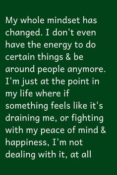 My whole mindset has changed. I don't even have the energy to do certain things & be around people anymore. I'm just at the point in my life. Wisdom Quotes, True Quotes, Great Quotes, Quotes To Live By, Motivational Quotes, Inspirational Quotes, Peace Of Mind Quotes, Quotes Quotes, Trauma