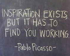 Inspiration exists, but it has to find you working.  Pablo Picasso