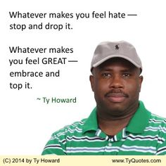 Whatever makes you feel hate --- stop and drop it. Whatever makes you feel GREAT --- embrace and top it. ~ Ty Howard ________________________________________________________ Quotes on Feeling Great. Quotes on Being Great. Quotes on Hate. motivational quotes. motivation quotes. inspirational quotes. inspiration quotes. moms. dads. fatherhood. parenting. fitness. empowerment. Motivation Magazine. Ty Howard. ( MOTIVATIONmagazine.com )