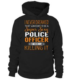 "# Police Officer - Never Dreamed .    I Never Dreamed That Someday I'd Be a Super Sexy Police Officer. But here I'm Killing It Special Offer, not available anywhere else!Available in a variety of styles and colorsBuy yours now before it is too late! Secured payment via Visa / Mastercard / Amex / PayPal / iDeal How to place an order  Choose the model from the drop-down menu Click on ""Buy it now"" Choose the size and the quantity Add your delivery address and bank details And that's it!"