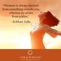 """Pleasure is always derived from something outside you, whereas joy arises from within."" - Eckhart Tolle"