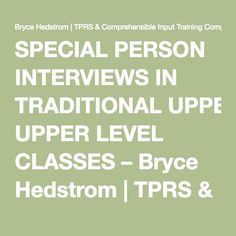 SPECIAL PERSON INTERVIEWS IN TRADITIONAL UPPER LEVEL CLASSES – Bryce Hedstrom | TPRS & Comprehensible Input Training Comprehension Based Instruction TPRS Materials.