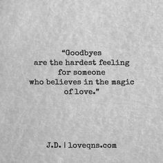 """Goodbyes are the hardest feeling for someone who believes in the magic of love."" — J.D. * loveqns, loveqns.com, quote, quotes, story, passion, love, desire, lust, romance, romanticism, heartbreak, heartbroken, longing, devotion, poetry, paramour, amour, devotion,"