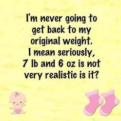 I'm never going to get back to my original weight. I mean seriously, 7 lb and 6 oz is not very realistic is it?