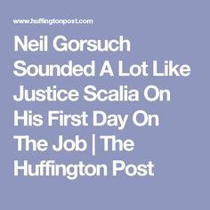 Neil Gorsuch Sounded A Lot Like Justice Scalia On His First Day On The Job | The Huffington Post