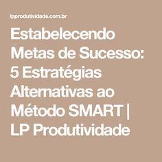 Estabelecendo Metas de Sucesso: 5 Estratégias Alternativas ao Método SMART   LP Produtividade