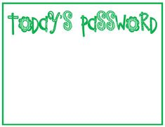 """Today's Password. """"password of the day"""" sign.  I found this idea on ProTeacher.  You can hang this by your classroom door and have the kids read the """"password"""" whenever you leave the room for lunch, recess, etc.  The passwords can be sight words, spelling words, important vocabulary.  These could work perfectly!"""