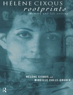 Hélène Cixous, Rootprints: Memory and Life Writing by Mireille Calle-Gruber