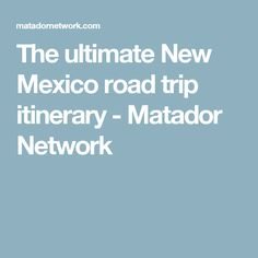 The ultimate New Mexico road trip itinerary - Matador Network