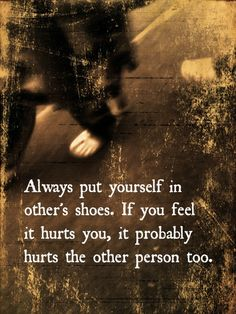 Always put yourself in other's shoes. If you feel that it hurts you, it probably hurts the other person too. and I'm sorry about that.