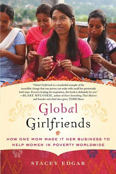 Global Girlfriends: How One Mom Made It Her Business to Help Women in Poverty Worldwide, Stacey Edgar. Seven years ago, Stacey Edgar had a 2,000 dollar tax return and a deep desire to help provide economic security for women in need. She didn't have a business plan. Or a passport. But that didn't stop Stacy from creating a socially conscious business that has helped poor women in five continents feed their families and send their children to school.