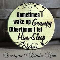 "Sometimes I wake up GRUMPY othertimes I let HIM Sleep Quote Sassy Sarcastic Witty Quotes - 1.5"" Pinback Button"