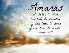 Mat 22.37... Amarás al Señor tu Dios con todo tu corazón, y con toda tu alma, y con toda tu mente.