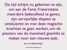 De tijd schijnt nu gekomen te zijn, om aan de Fama Fraternitatis meerdere bekendheid te geven, zijn vervaarlijke diepten te ontsluieren en met deze magische krachten te gaan werken, om de pioniers van de mensheid geschikt te maken voor een nieuwe taak. Jan van Rijckenborgh.