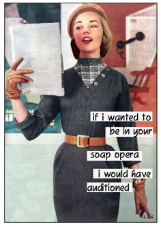 If I wanted to be in your soap opera, I would have auditioned.