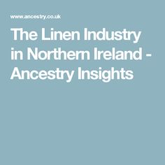 The Linen Industry in Northern Ireland - Ancestry Insights