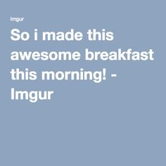 So i made this awesome breakfast this morning! - Imgur