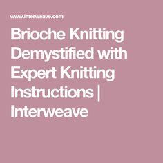 Brioche Knitting Demystified with Expert Knitting Instructions | Interweave