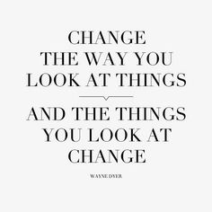 Change the way you look at things.