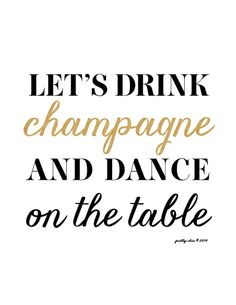Let's drink champagne and dance on the table!