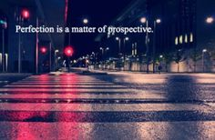 Perfection is a matter of prospective.