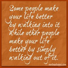 Take time to realize who walked out o you life and made it better and who helped you by walking into your life!