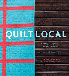 Quilt Local: Finding Inspiration in the Everyday (with 40 Projects) by Heather Jones