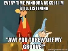 "Emporer's New Groove - Every time Pandora asks if I'm still listening ""Aw! You threw off my groove!"""