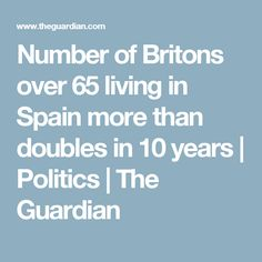 Number of Britons over 65 living in Spain more than doubles in 10 years | Politics | The Guardian