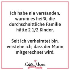 Real mums - real and honest- Echte Mamas – echt und ehrlich I never understood why the average family had 2 children. Since I have been married, I understand that the man is included. Short Funny Quotes, Super Funny Quotes, Funny Quotes For Teens, Funny Quotes About Life, Inspiring Quotes About Life, Quotes For Kids, Life Quotes To Live By, Positive Quotes For Life, Osho