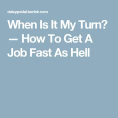 When Is It My Turn? — How To Get A Job Fast As Hell